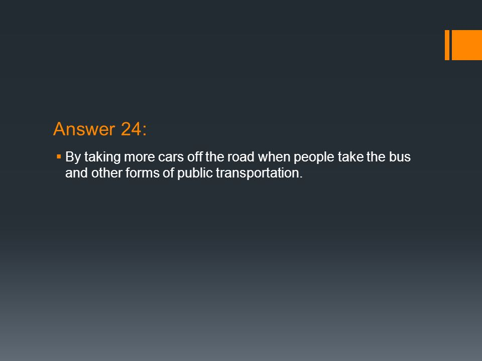 Answer 24: By taking more cars off the road when people take the bus and other forms of public transportation.