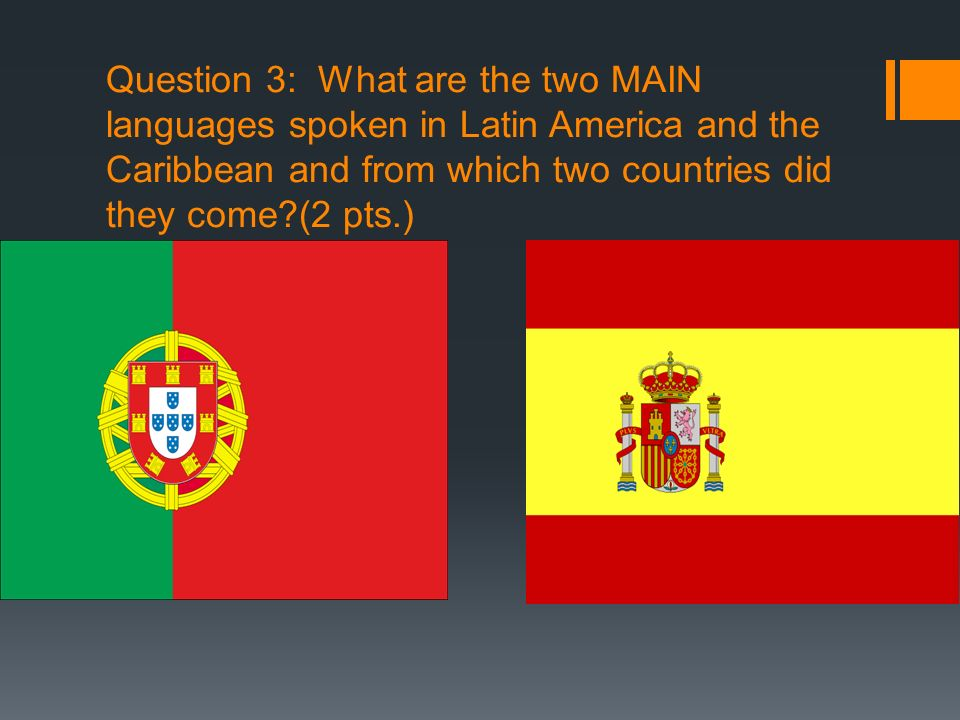 Question 3: What are the two MAIN languages spoken in Latin America and the Caribbean and from which two countries did they come (2 pts.)