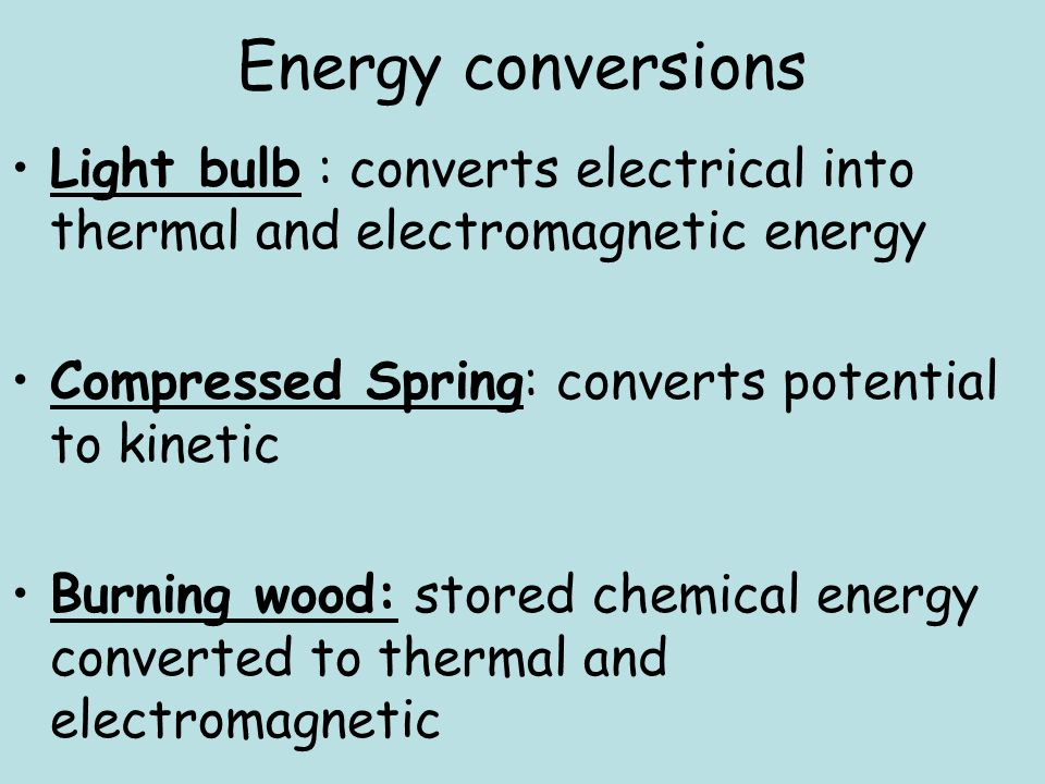 Energy conversions Light bulb : converts electrical into thermal and electromagnetic energy. Compressed Spring: converts potential to kinetic.