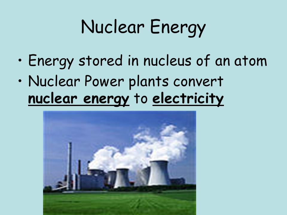 Nuclear Energy Energy stored in nucleus of an atom