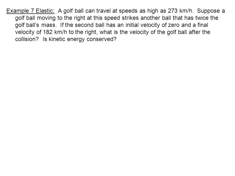 Example 7 Elastic: A golf ball can travel at speeds as high as 273 km/h.
