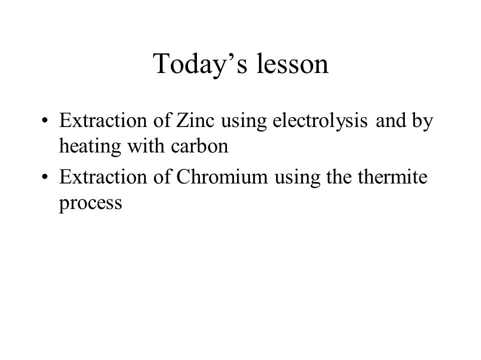 Today's lesson Extraction of Zinc using electrolysis and by heating with carbon.