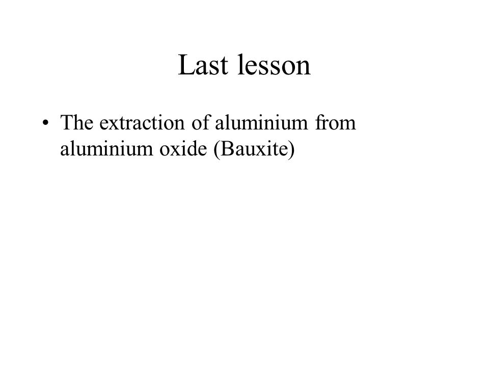 Last lesson The extraction of aluminium from aluminium oxide (Bauxite)