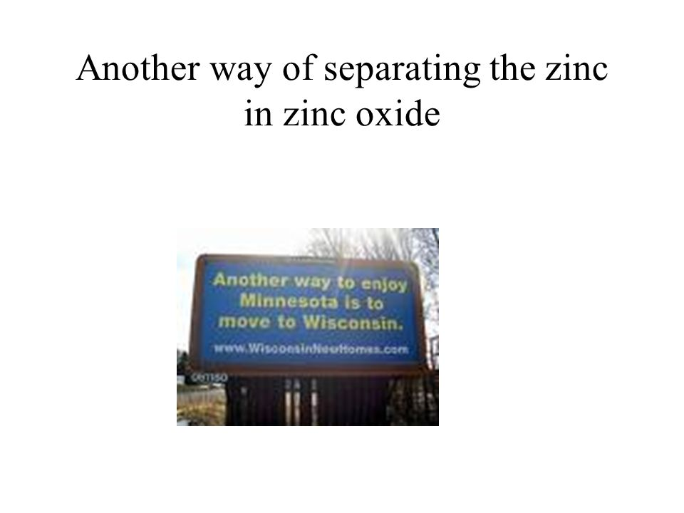 Another way of separating the zinc in zinc oxide