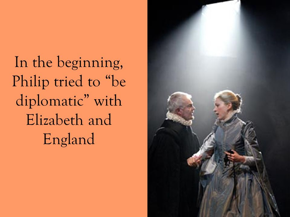 In the beginning, Philip tried to be diplomatic with Elizabeth and England