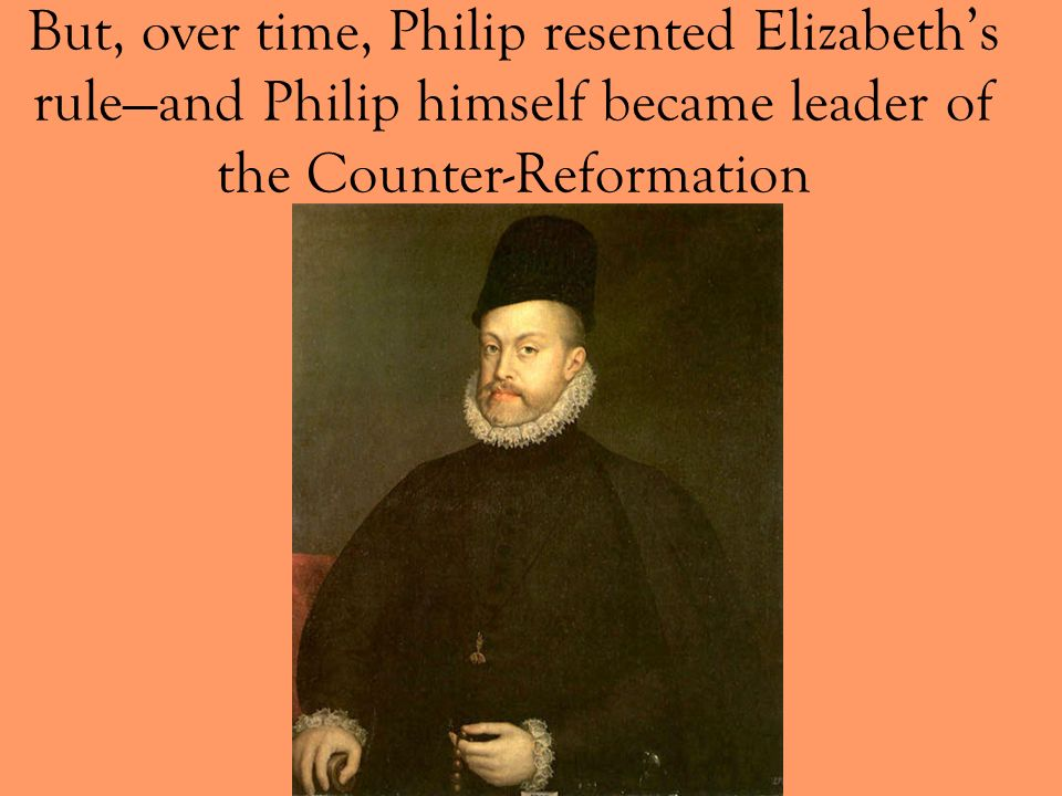 But, over time, Philip resented Elizabeth's rule—and Philip himself became leader of the Counter-Reformation
