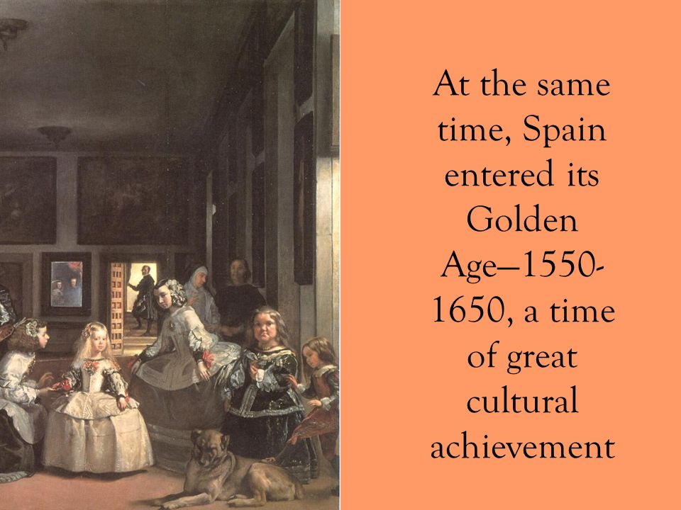 At the same time, Spain entered its Golden Age—1550-1650, a time of great cultural achievement
