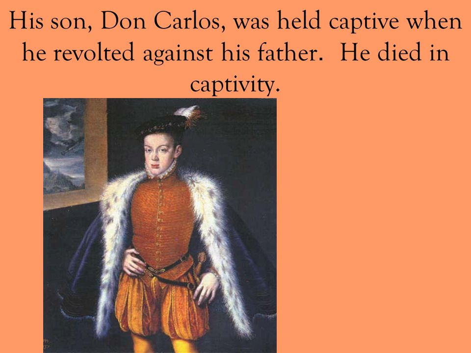 His son, Don Carlos, was held captive when he revolted against his father. He died in captivity.