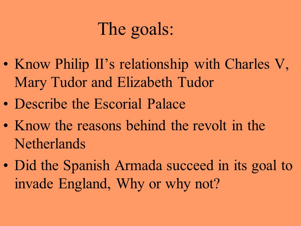 The goals: Know Philip II's relationship with Charles V, Mary Tudor and Elizabeth Tudor. Describe the Escorial Palace.