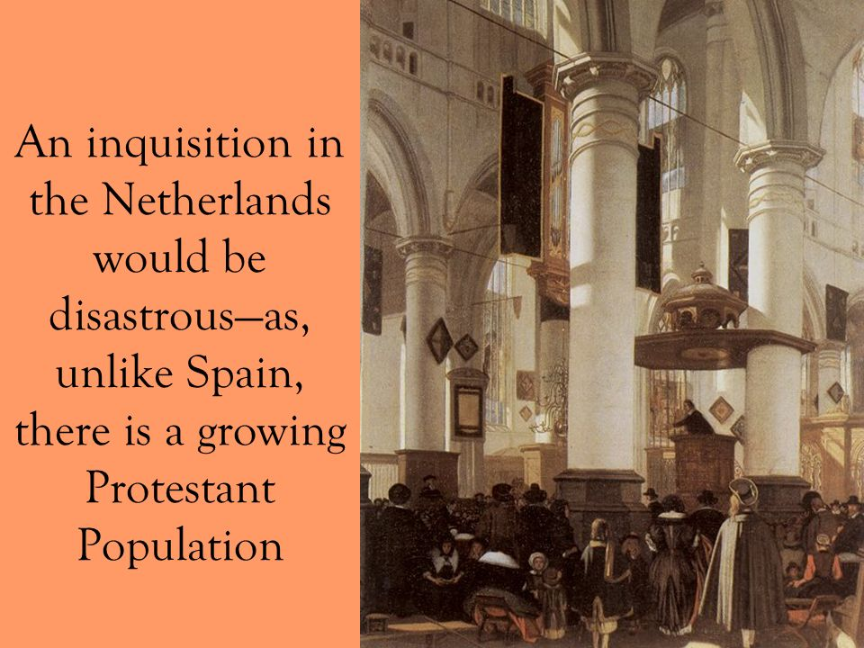 An inquisition in the Netherlands would be disastrous—as, unlike Spain, there is a growing Protestant Population