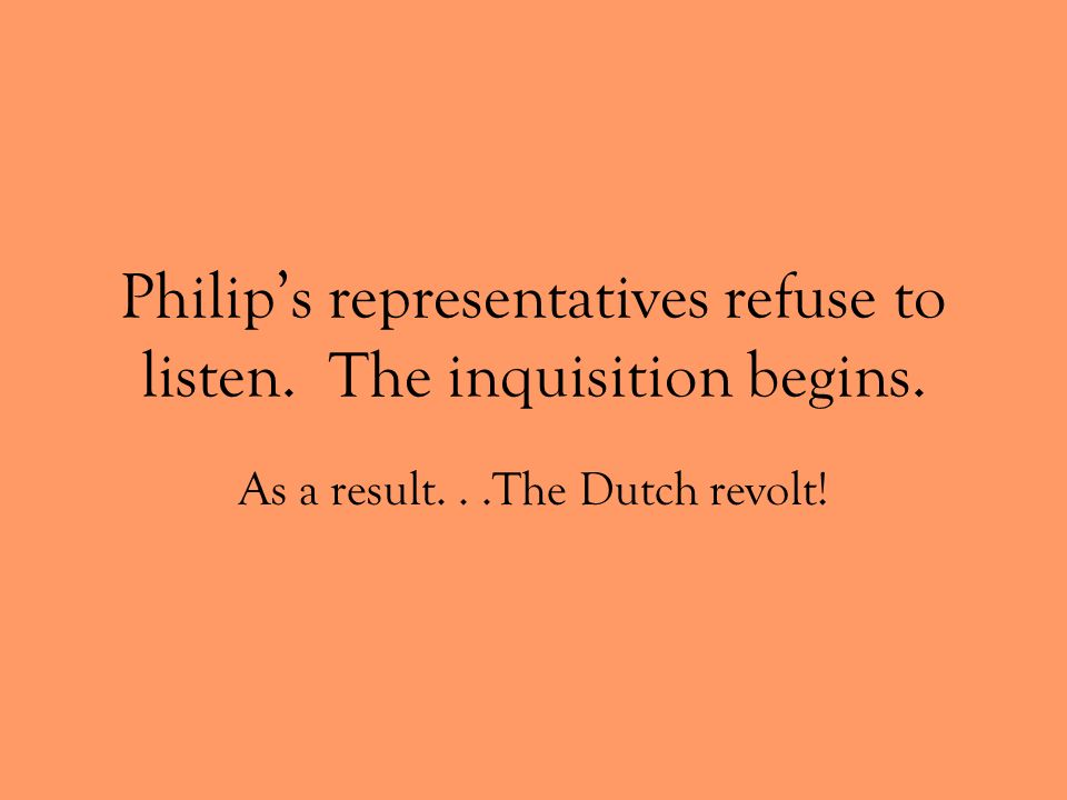 Philip's representatives refuse to listen. The inquisition begins.