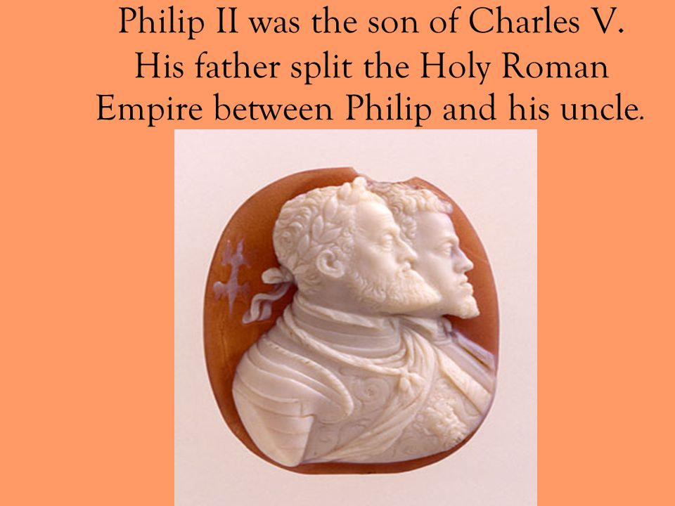 Philip II was the son of Charles V
