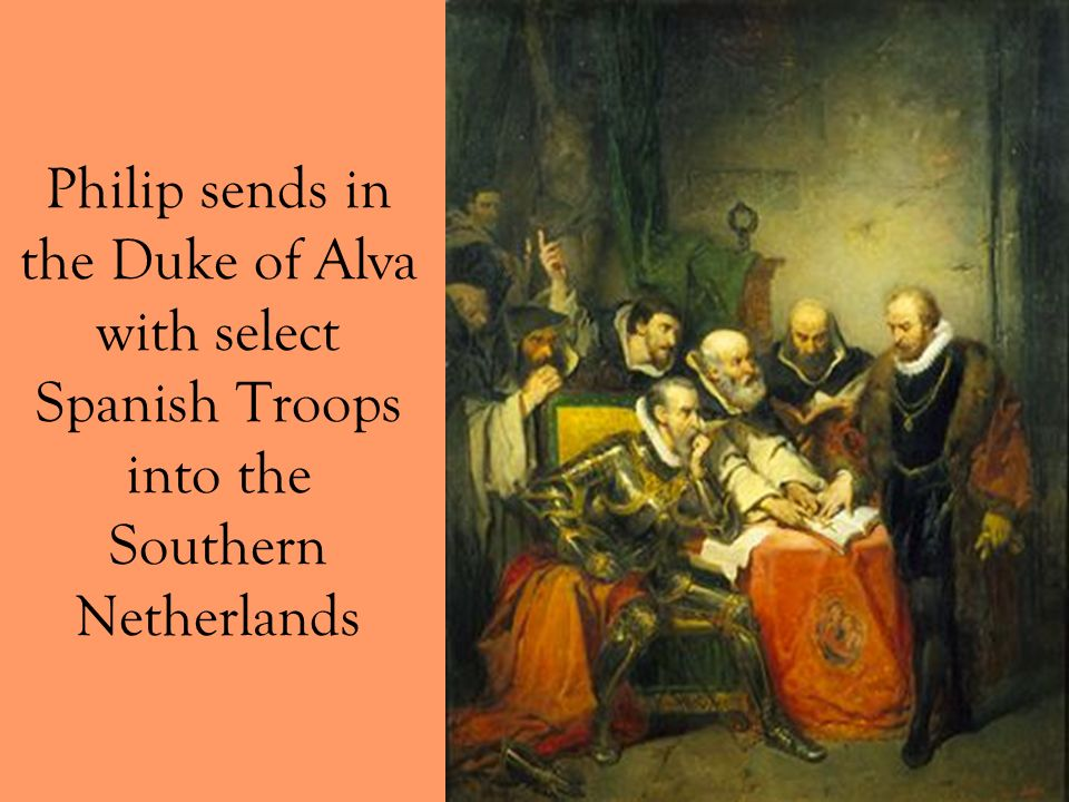Philip sends in the Duke of Alva with select Spanish Troops into the Southern Netherlands