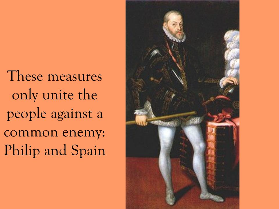 These measures only unite the people against a common enemy: Philip and Spain