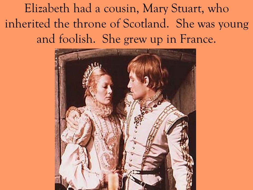 Elizabeth had a cousin, Mary Stuart, who inherited the throne of Scotland.