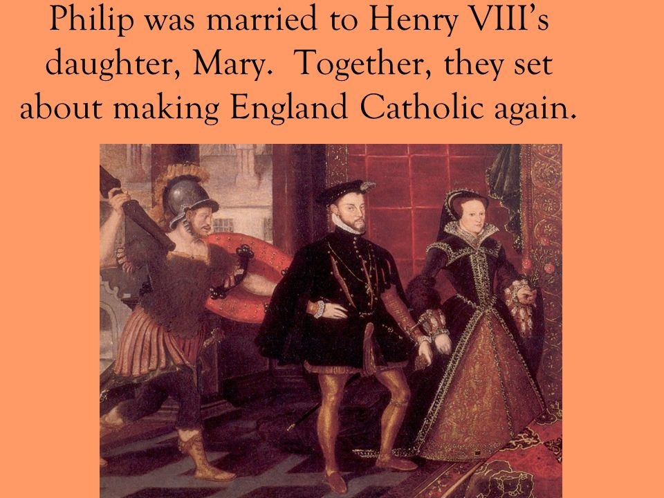 Philip was married to Henry VIII's daughter, Mary