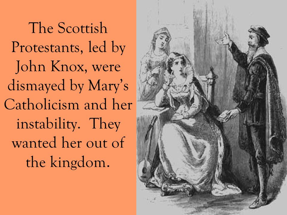 The Scottish Protestants, led by John Knox, were dismayed by Mary's Catholicism and her instability.