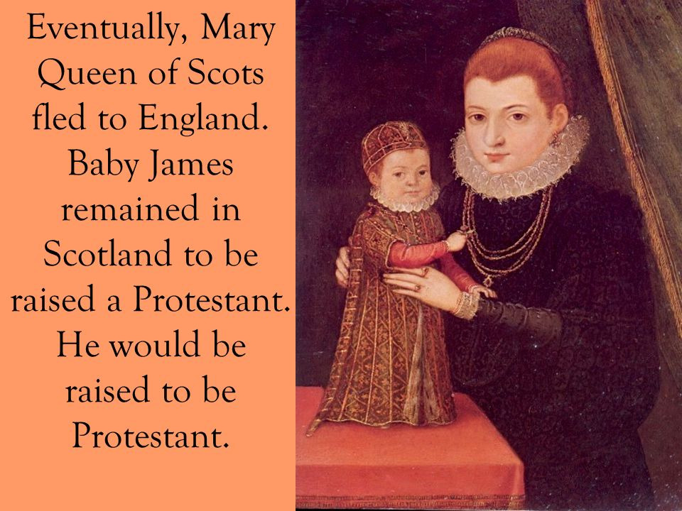 Eventually, Mary Queen of Scots fled to England