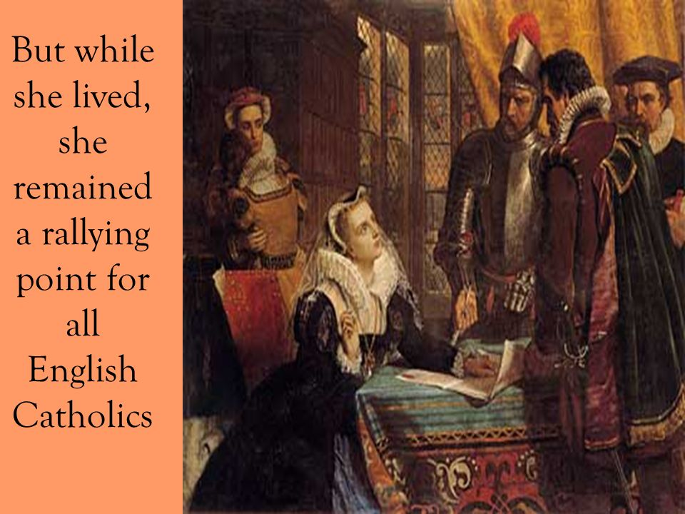 But while she lived, she remained a rallying point for all English Catholics