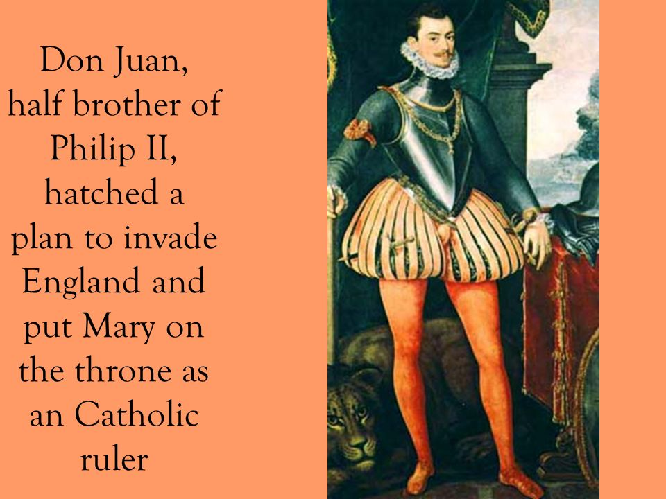 Don Juan, half brother of Philip II, hatched a plan to invade England and put Mary on the throne as an Catholic ruler