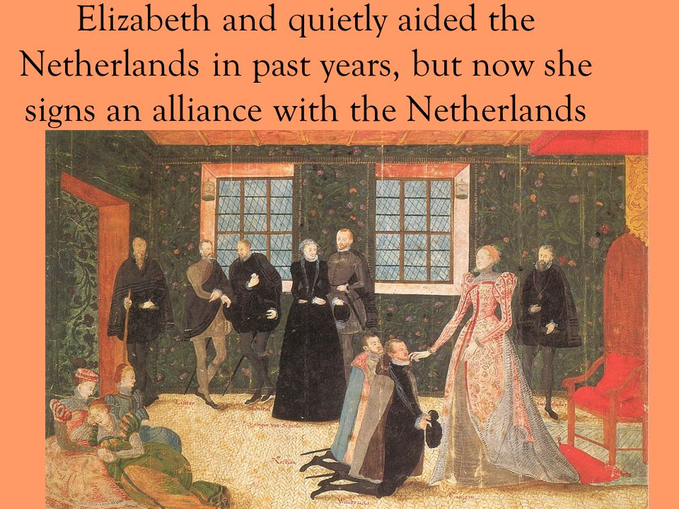 Elizabeth and quietly aided the Netherlands in past years, but now she signs an alliance with the Netherlands