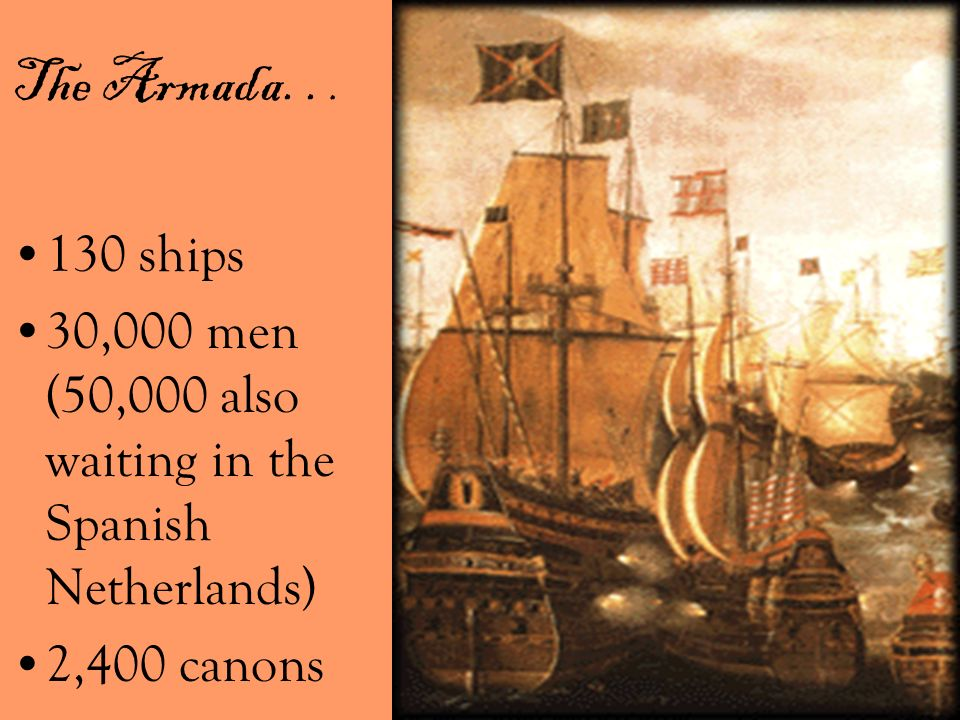 The Armada. . . 130 ships 30,000 men (50,000 also waiting in the Spanish Netherlands) 2,400 canons