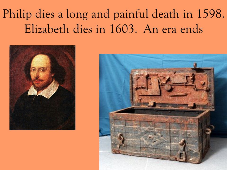 Philip dies a long and painful death in 1598. Elizabeth dies in 1603