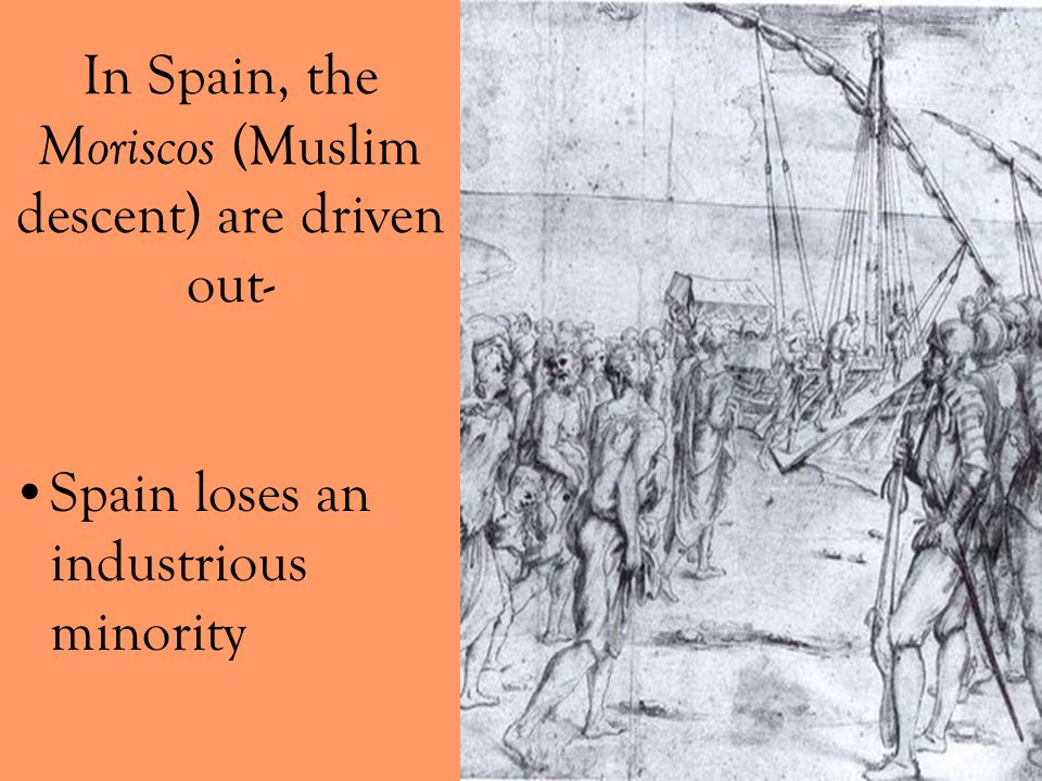 In Spain, the Moriscos (Muslim descent) are driven out-