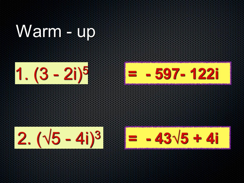 Warm - up 1. (3 - 2i)5 = - 597- 122i 2. (√5 - 4i)3 = - 43√5 + 4i