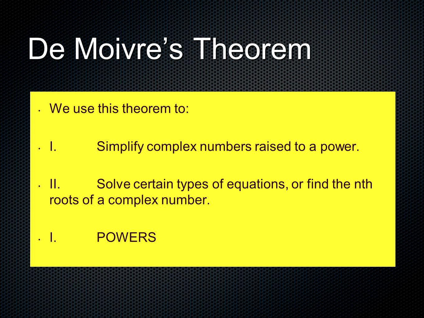 De Moivre's Theorem We use this theorem to: