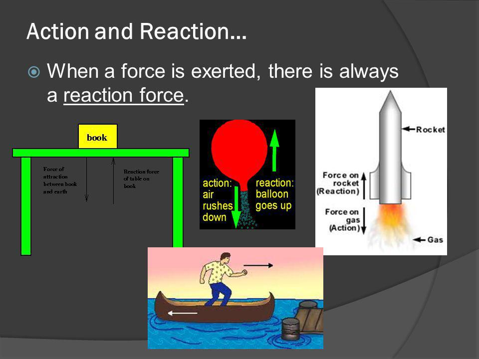 Action and Reaction… When a force is exerted, there is always a reaction force.