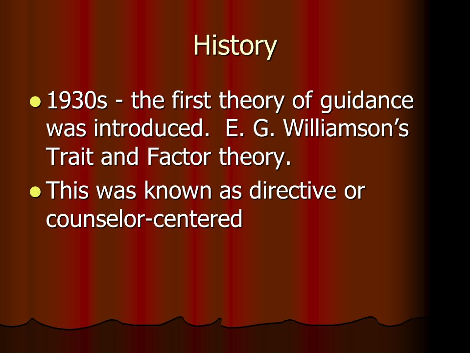 History 1930s - the first theory of guidance was introduced. E. G. Williamson's Trait and Factor theory.