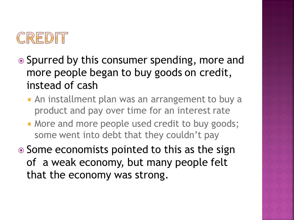 Credit Spurred by this consumer spending, more and more people began to buy goods on credit, instead of cash.