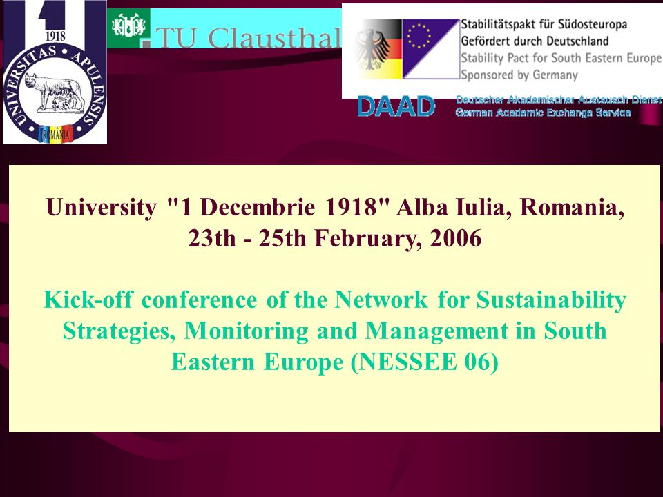 University 1 Decembrie 1918 Alba Iulia, Romania, 23th - 25th February, 2006 Kick-off conference of the Network for Sustainability Strategies, Monitoring and Management in South Eastern Europe (NESSEE 06)