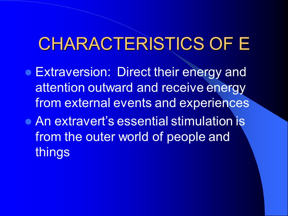 CHARACTERISTICS OF E Extraversion: Direct their energy and attention outward and receive energy from external events and experiences.