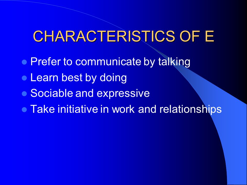 CHARACTERISTICS OF E Prefer to communicate by talking