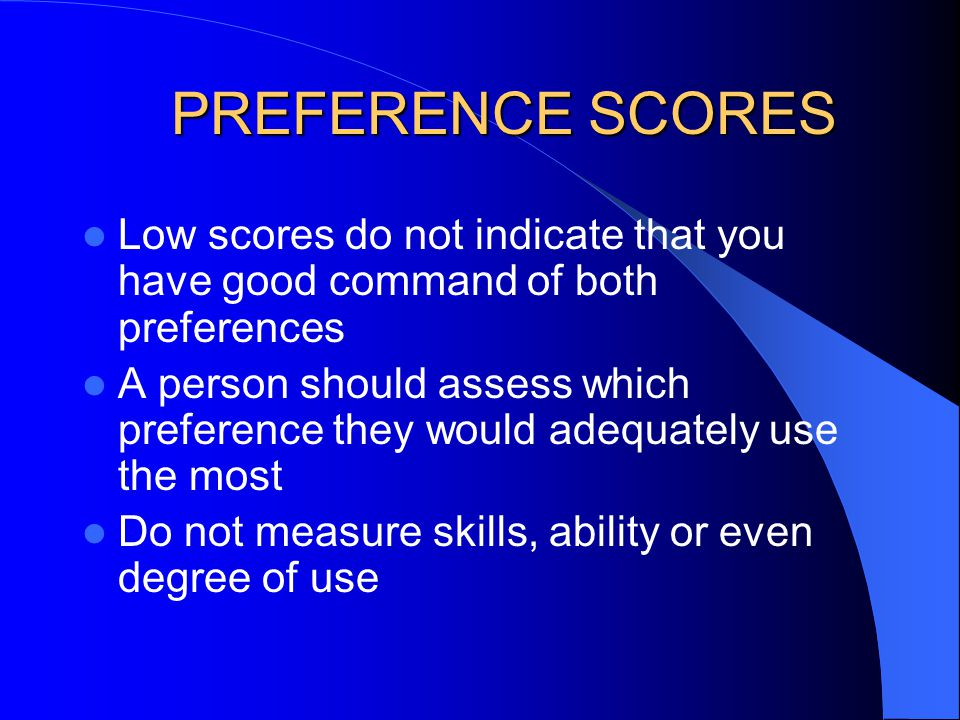 PREFERENCE SCORES Low scores do not indicate that you have good command of both preferences.