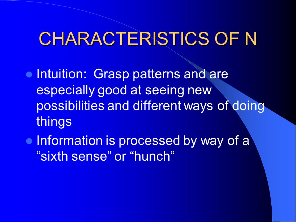 CHARACTERISTICS OF N Intuition: Grasp patterns and are especially good at seeing new possibilities and different ways of doing things.