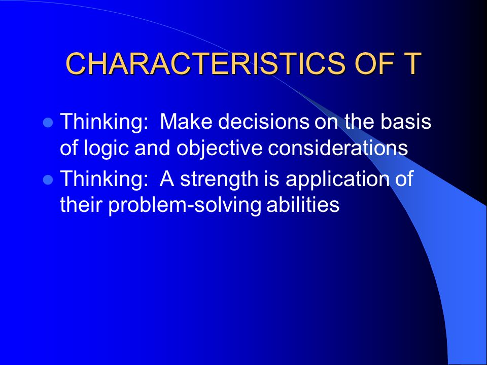 CHARACTERISTICS OF T Thinking: Make decisions on the basis of logic and objective considerations.