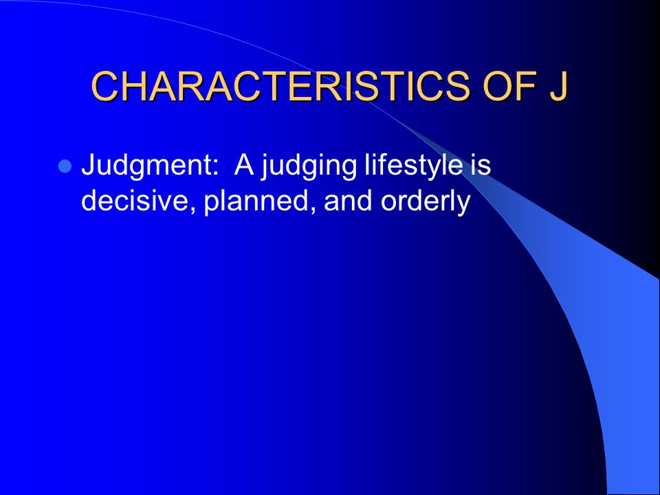 CHARACTERISTICS OF J Judgment: A judging lifestyle is decisive, planned, and orderly