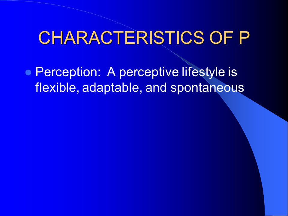 CHARACTERISTICS OF P Perception: A perceptive lifestyle is flexible, adaptable, and spontaneous