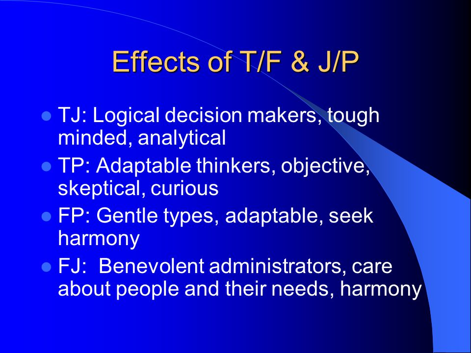 Effects of T/F & J/P TJ: Logical decision makers, tough minded, analytical. TP: Adaptable thinkers, objective, skeptical, curious.