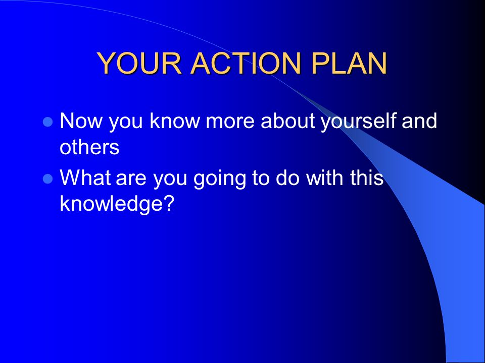 YOUR ACTION PLAN Now you know more about yourself and others