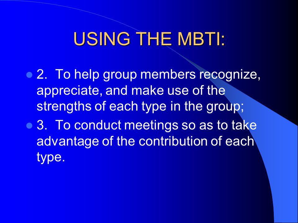 USING THE MBTI: 2. To help group members recognize, appreciate, and make use of the strengths of each type in the group;
