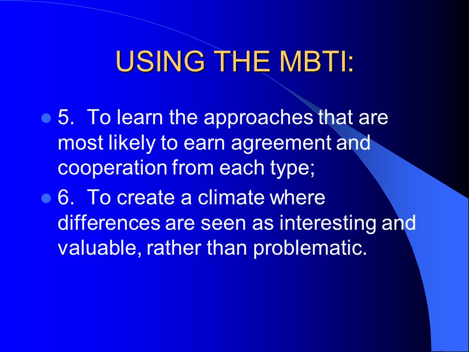USING THE MBTI: 5. To learn the approaches that are most likely to earn agreement and cooperation from each type;