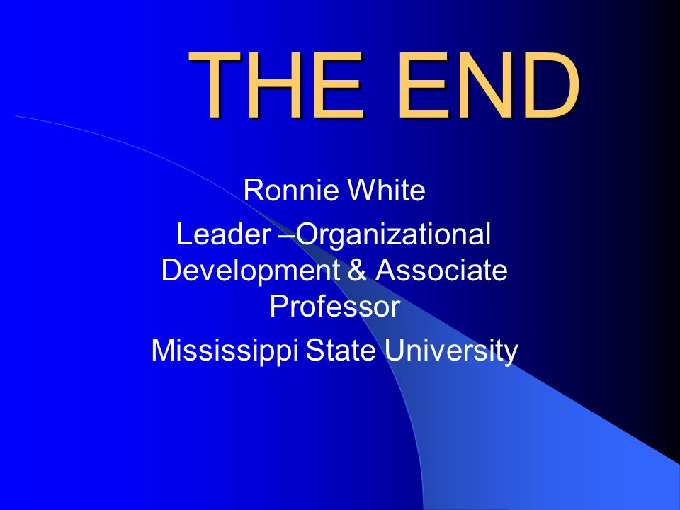 THE END Ronnie White. Leader –Organizational Development & Associate Professor.
