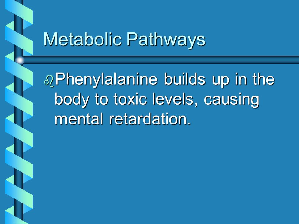 Metabolic Pathways Phenylalanine builds up in the body to toxic levels, causing mental retardation.