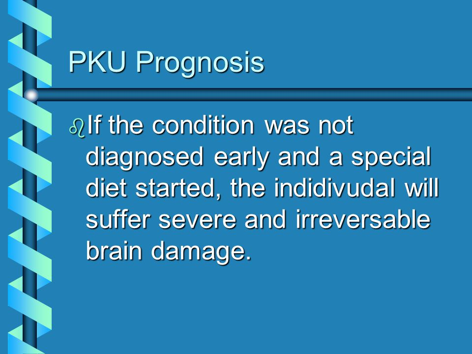 PKU Prognosis If the condition was not diagnosed early and a special diet started, the indidivudal will suffer severe and irreversable brain damage.