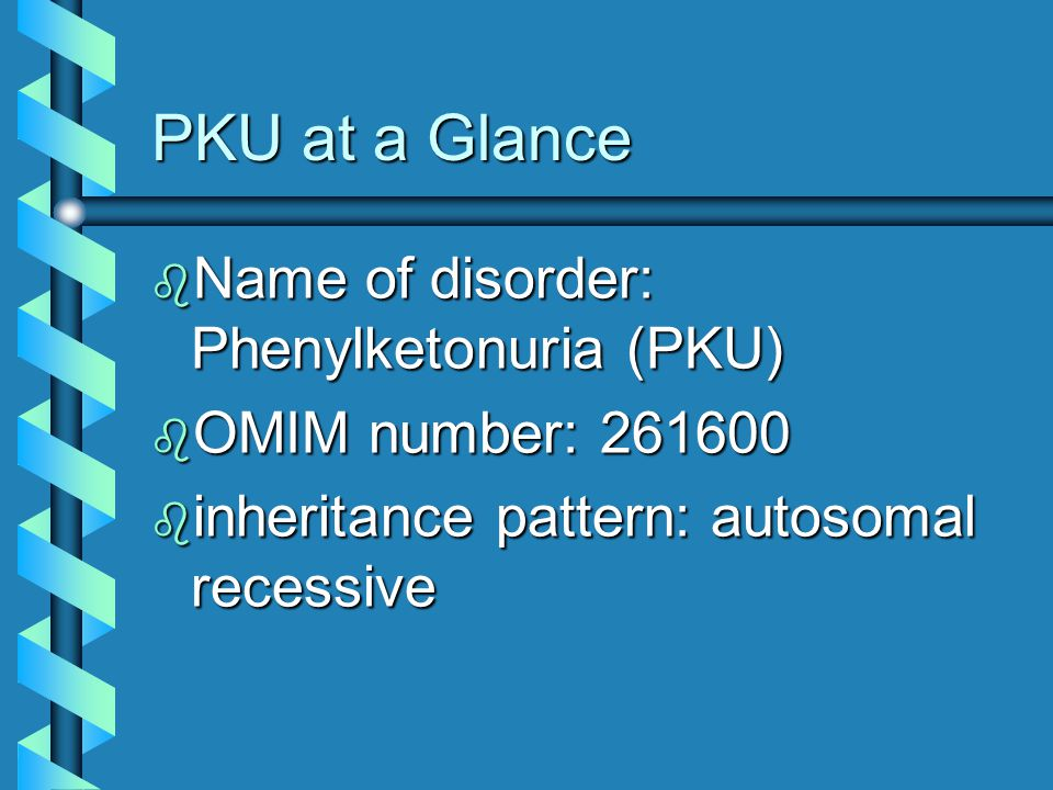 PKU at a Glance Name of disorder: Phenylketonuria (PKU)