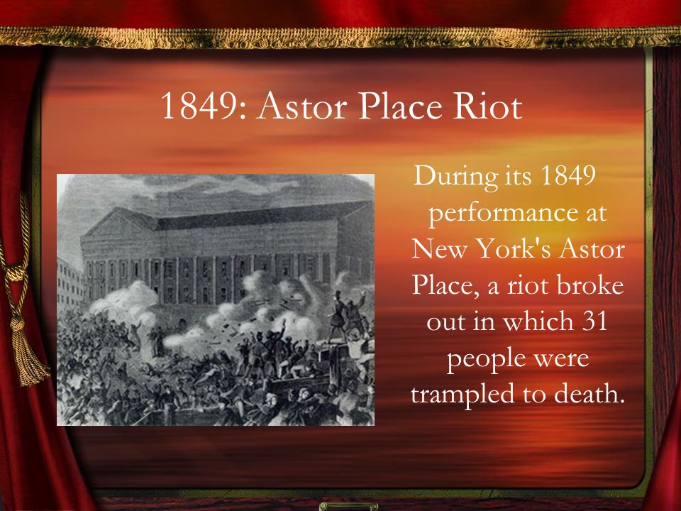 1849: Astor Place Riot During its 1849 performance at New York s Astor Place, a riot broke out in which 31 people were trampled to death.